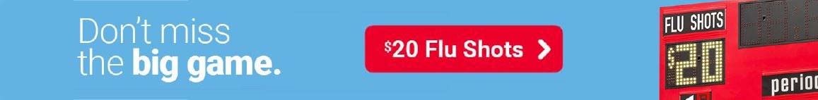 Don't miss the big game. Flu shots $20